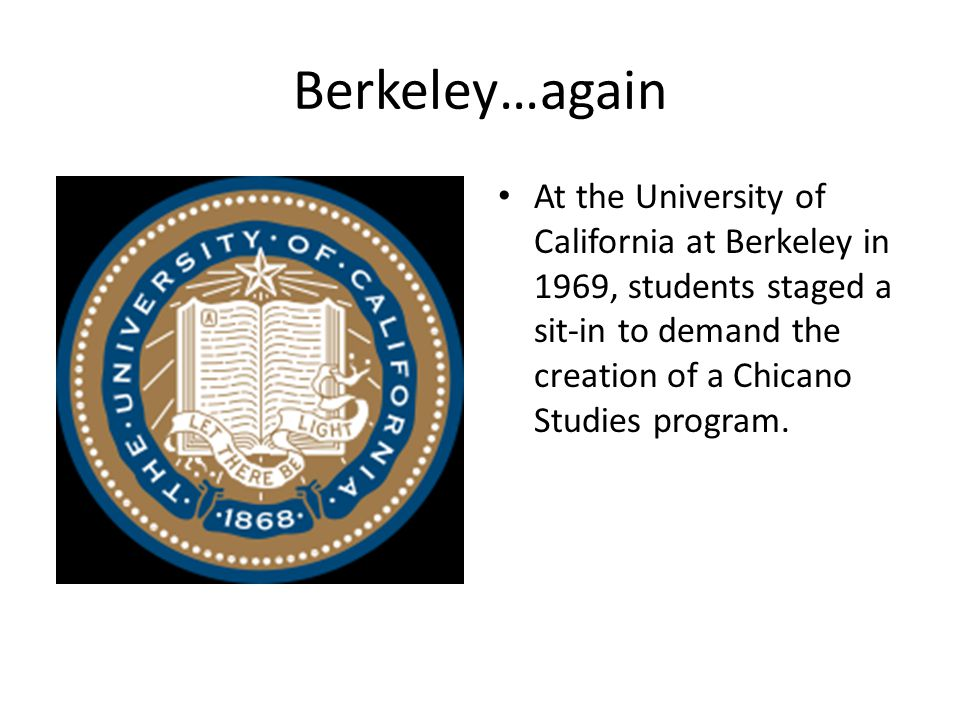 Berkeley…again At the University of California at Berkeley in 1969, students staged a sit-in to demand the creation of a Chicano Studies program.