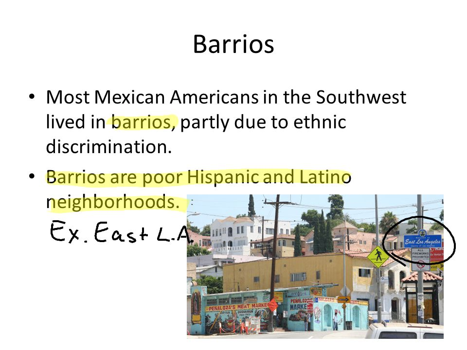 Barrios Most Mexican Americans in the Southwest lived in barrios, partly due to ethnic discrimination.