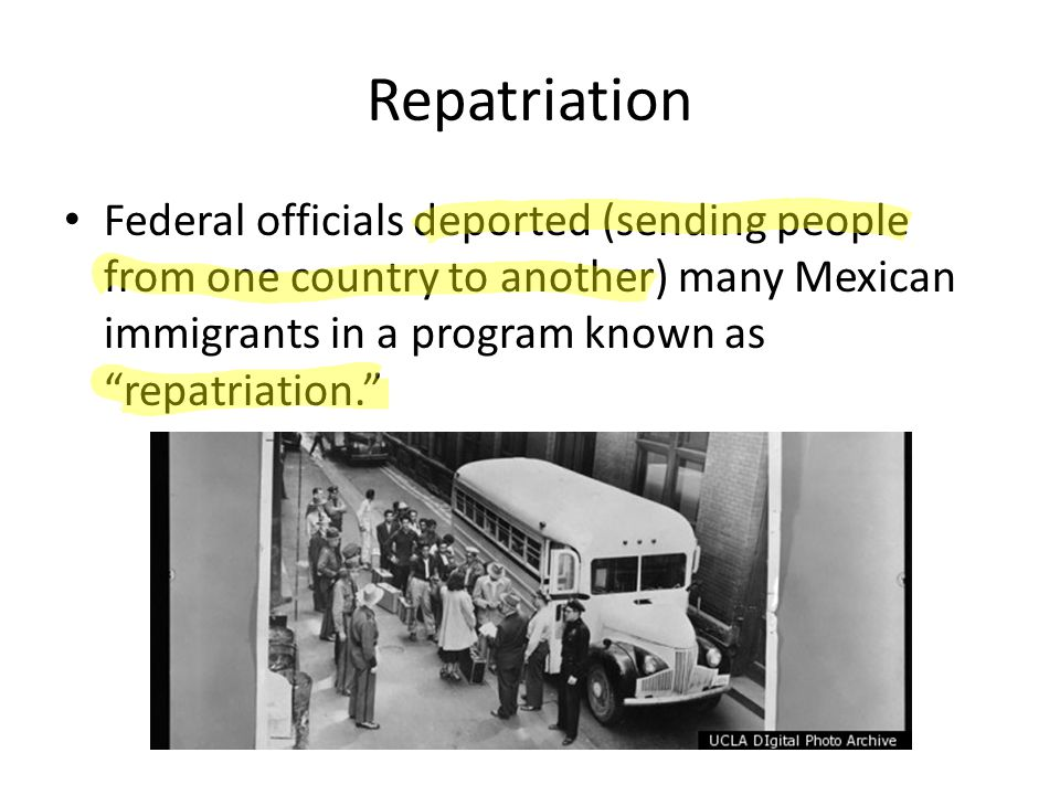 Repatriation Federal officials deported (sending people from one country to another) many Mexican immigrants in a program known as repatriation.