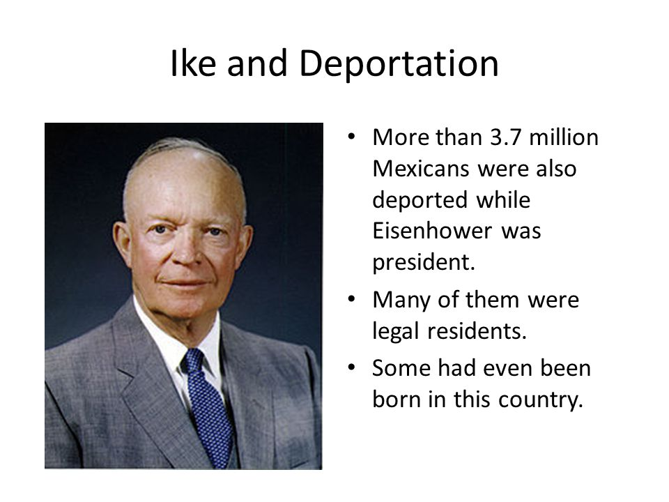 Ike and Deportation More than 3.7 million Mexicans were also deported while Eisenhower was president.