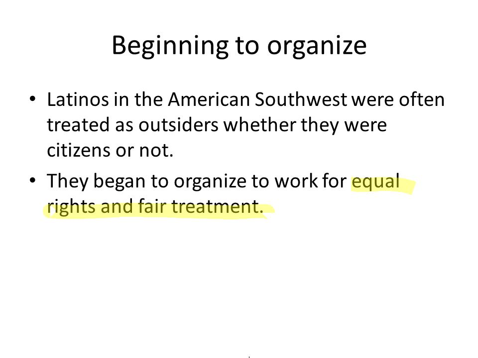 Beginning to organize Latinos in the American Southwest were often treated as outsiders whether they were citizens or not.