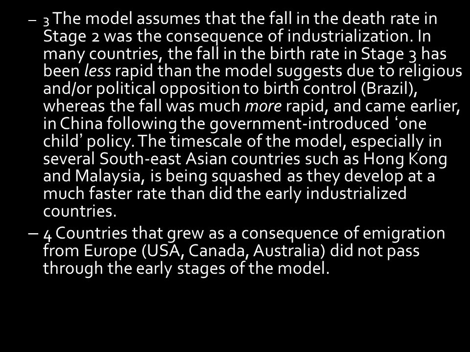 3 The model assumes that the fall in the death rate in Stage 2 was the consequence of industrialization. In many countries, the fall in the birth rate in Stage 3 has been less rapid than the model suggests due to religious and/or political opposition to birth control (Brazil), whereas the fall was much more rapid, and came earlier, in China following the government-introduced 'one child' policy. The timescale of the model, especially in several South-east Asian countries such as Hong Kong and Malaysia, is being squashed as they develop at a much faster rate than did the early industrialized countries.