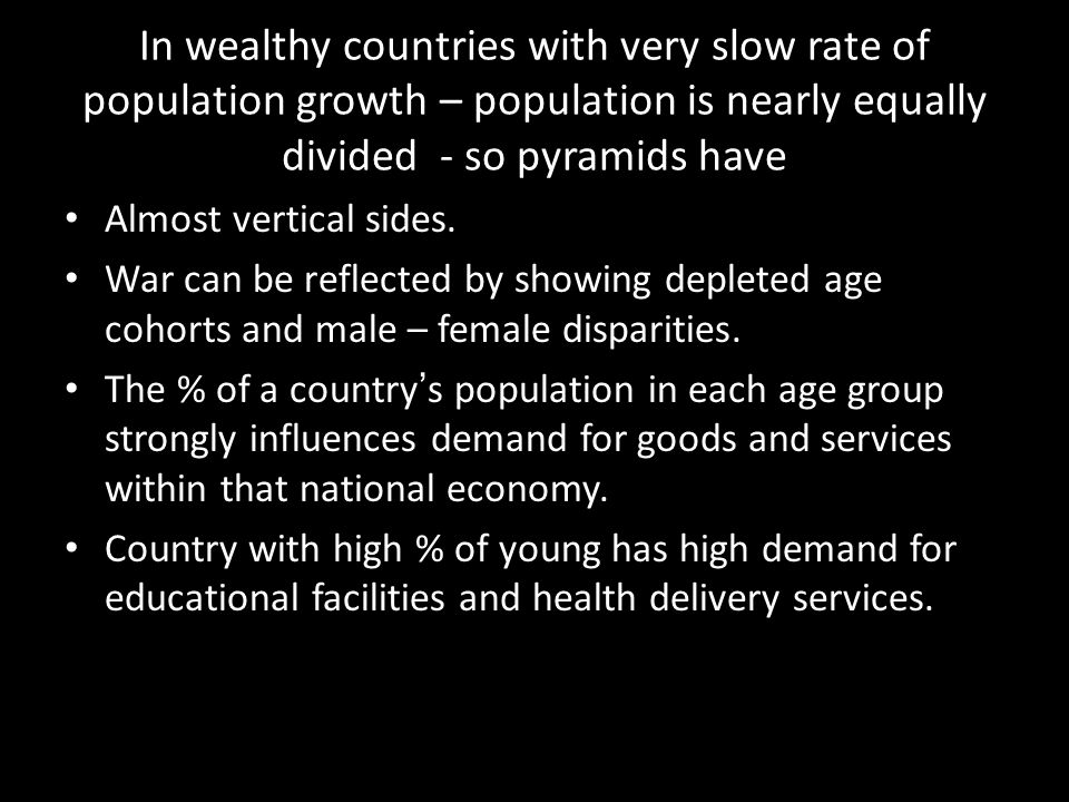 In wealthy countries with very slow rate of population growth – population is nearly equally divided - so pyramids have
