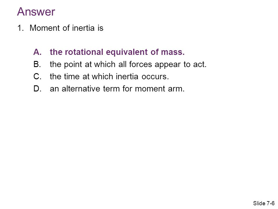 Answer Moment of inertia is the rotational equivalent of mass.