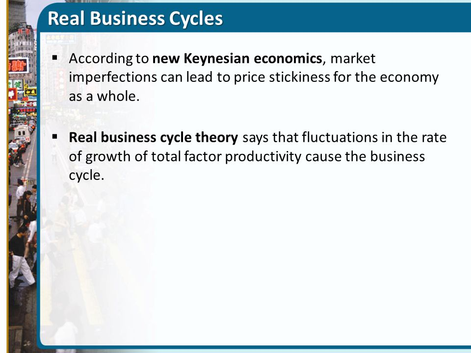 Real Business Cycles According to new Keynesian economics, market imperfections can lead to price stickiness for the economy as a whole.