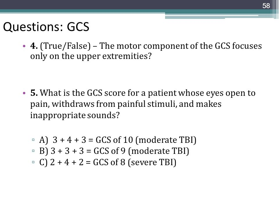 Questions: GCS 4. (True/False) – The motor component of the GCS focuses only on the upper extremities