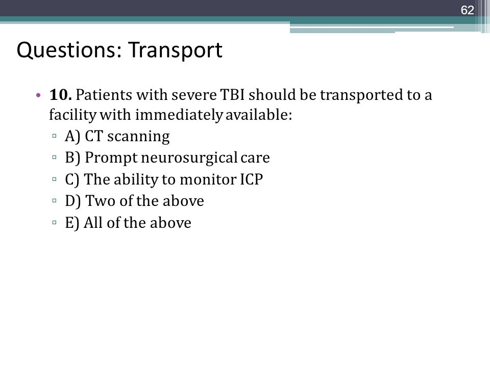 Questions: Transport 10. Patients with severe TBI should be transported to a facility with immediately available: