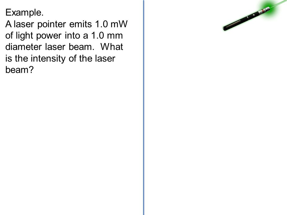 Example. A laser pointer emits 1.0 mW of light power into a 1.0 mm diameter laser beam.