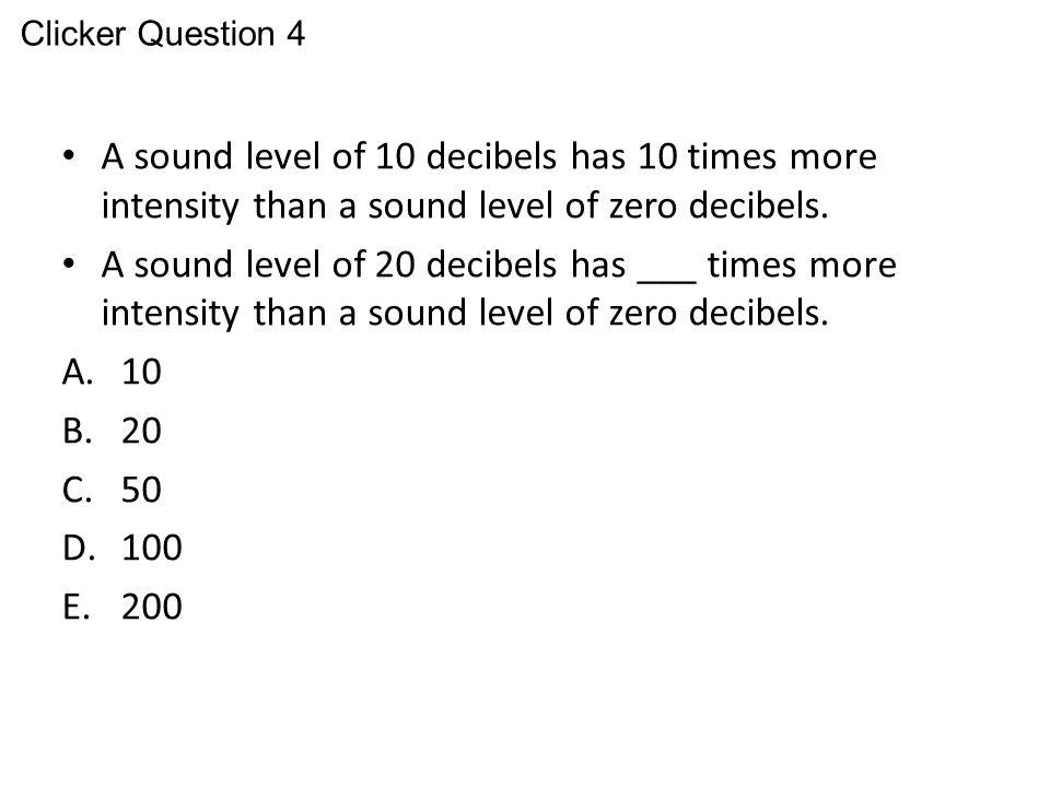Clicker Question 4 A sound level of 10 decibels has 10 times more intensity than a sound level of zero decibels.