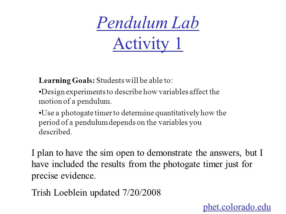 Pendulum Lab Activity 1 Learning Goals: Students will be able to: Design experiments to describe how variables affect the motion of a pendulum.