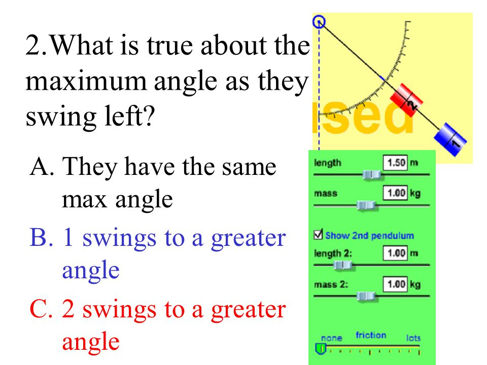 2.What is true about the maximum angle as they swing left