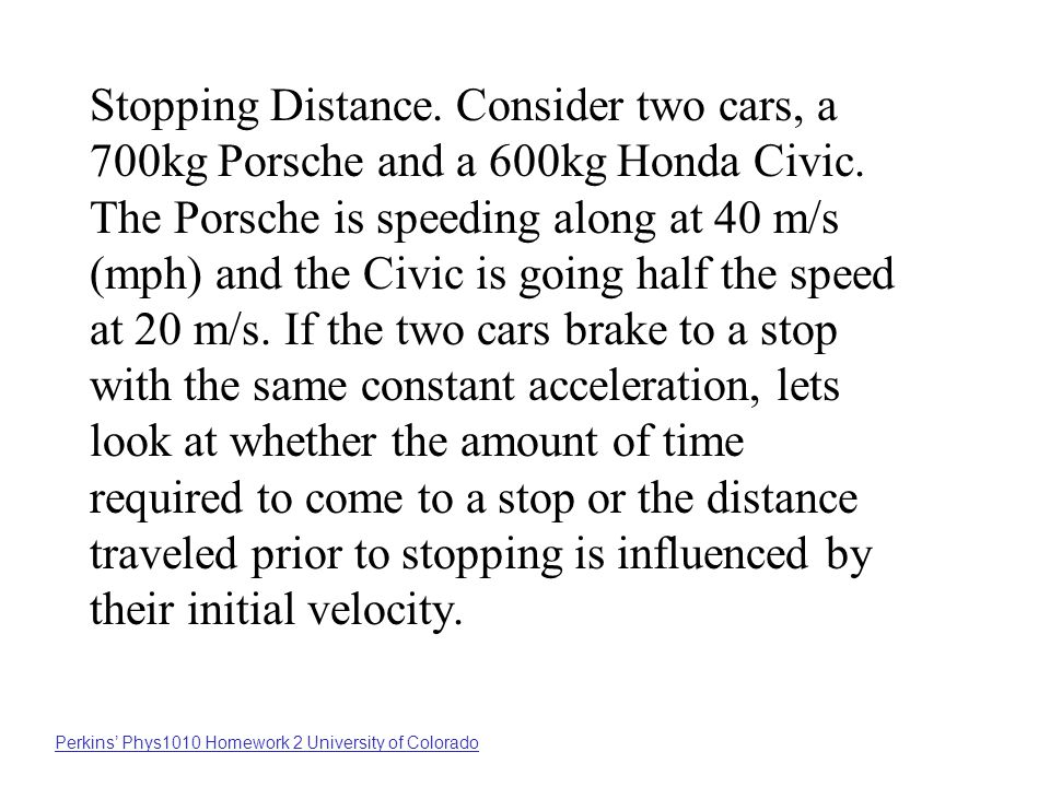 Stopping Distance. Consider two cars, a 700kg Porsche and a 600kg Honda Civic. The Porsche is speeding along at 40 m/s (mph) and the Civic is going half the speed at 20 m/s. If the two cars brake to a stop with the same constant acceleration, lets look at whether the amount of time required to come to a stop or the distance traveled prior to stopping is influenced by their initial velocity.