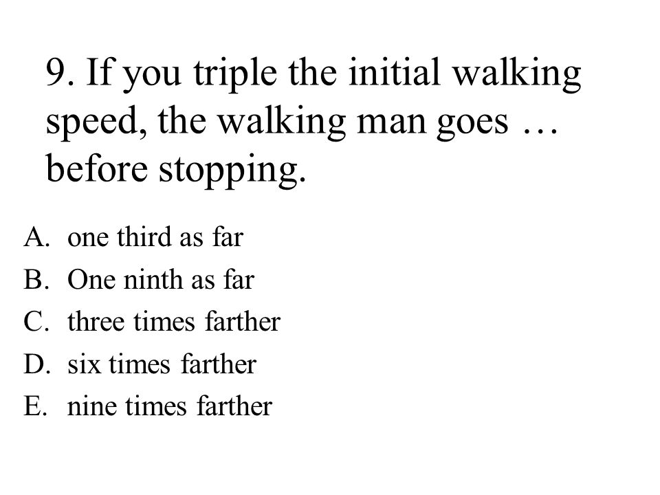 9. If you triple the initial walking speed, the walking man goes … before stopping.