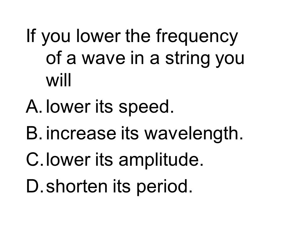 If you lower the frequency of a wave in a string you will