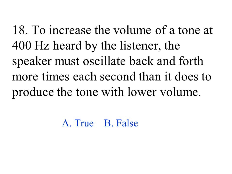 18. To increase the volume of a tone at 400 Hz heard by the listener, the speaker must oscillate back and forth more times each second than it does to produce the tone with lower volume.