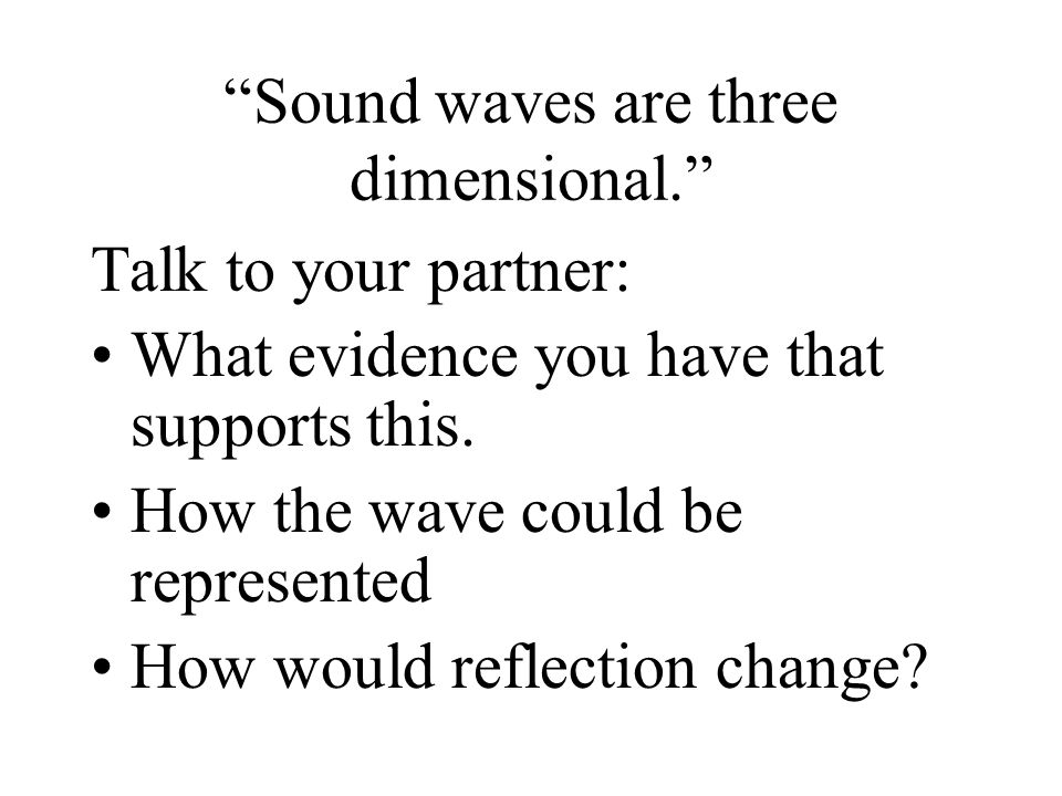 Sound waves are three dimensional.