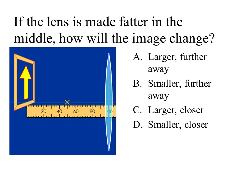 If the lens is made fatter in the middle, how will the image change
