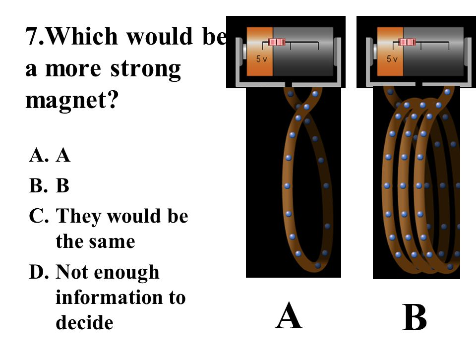 7.Which would be a more strong magnet