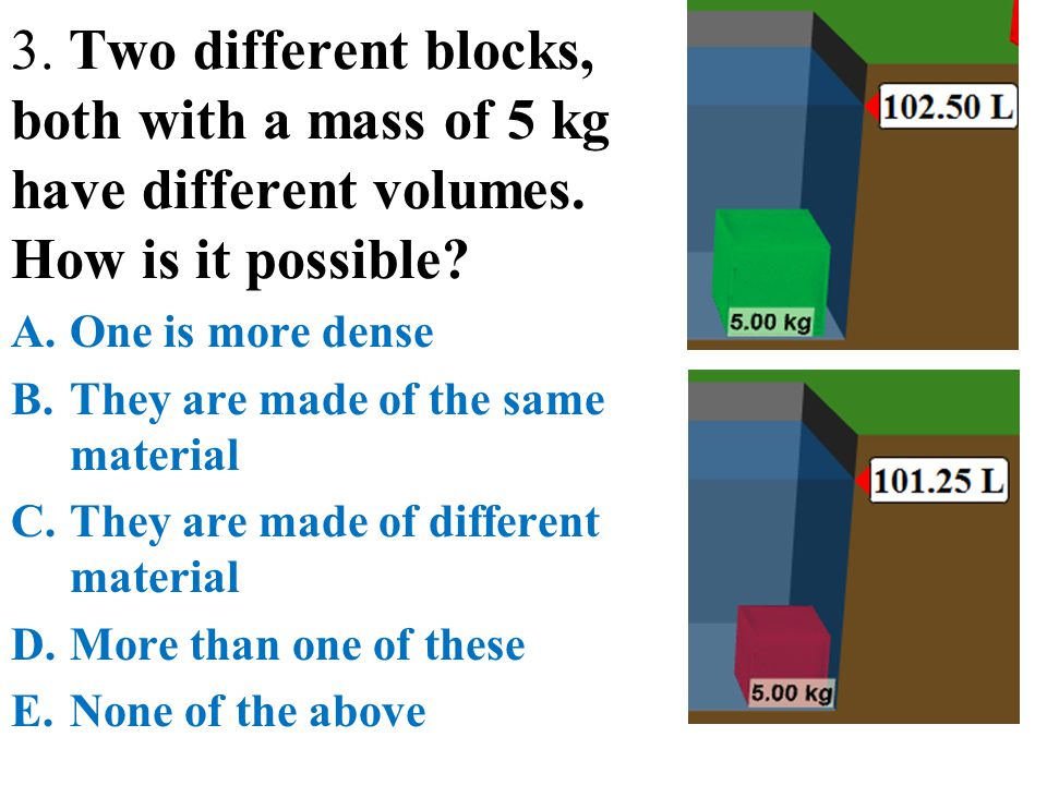 3. Two different blocks, both with a mass of 5 kg have different volumes. How is it possible