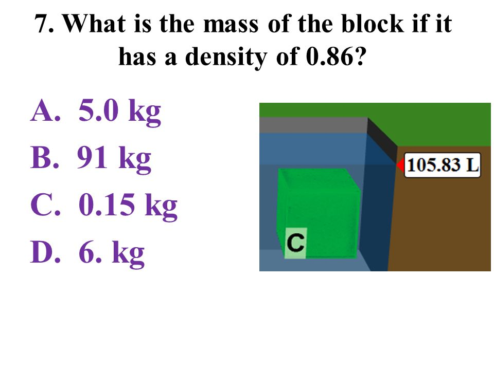 7. What is the mass of the block if it has a density of 0.86