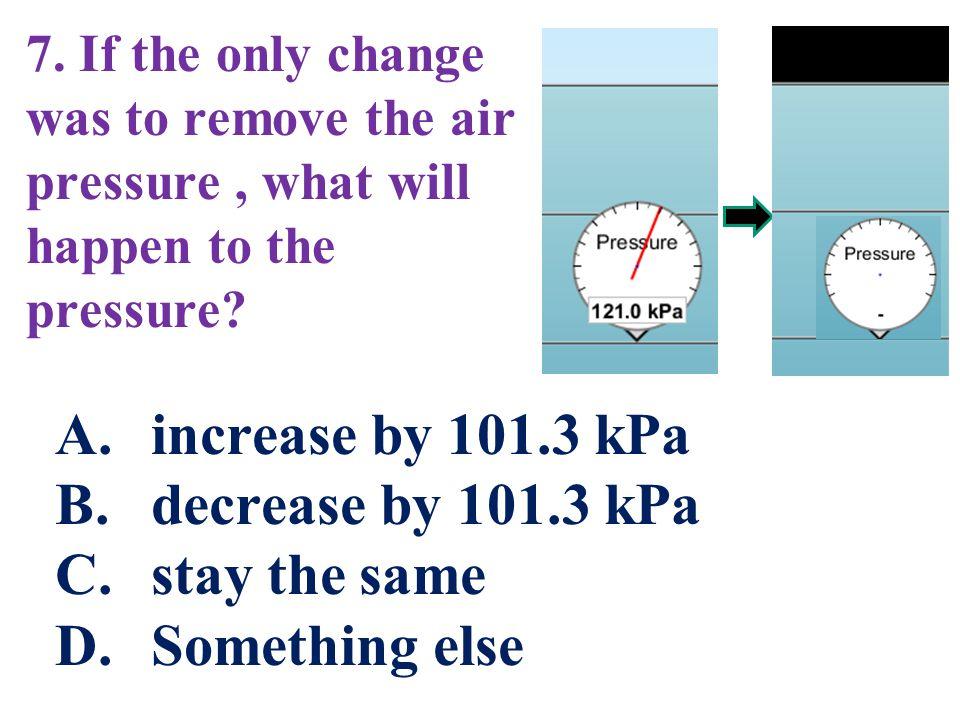 increase by 101.3 kPa decrease by 101.3 kPa stay the same