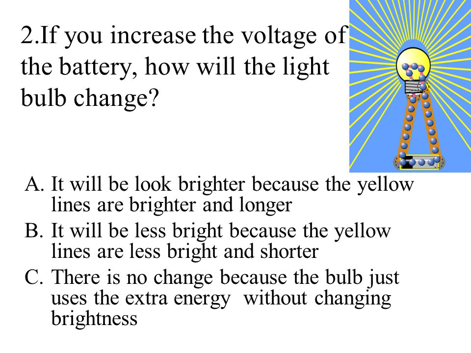 2.If you increase the voltage of the battery, how will the light bulb change