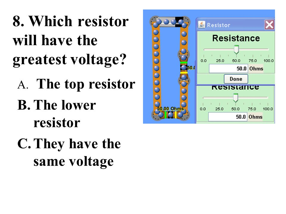 8. Which resistor will have the greatest voltage