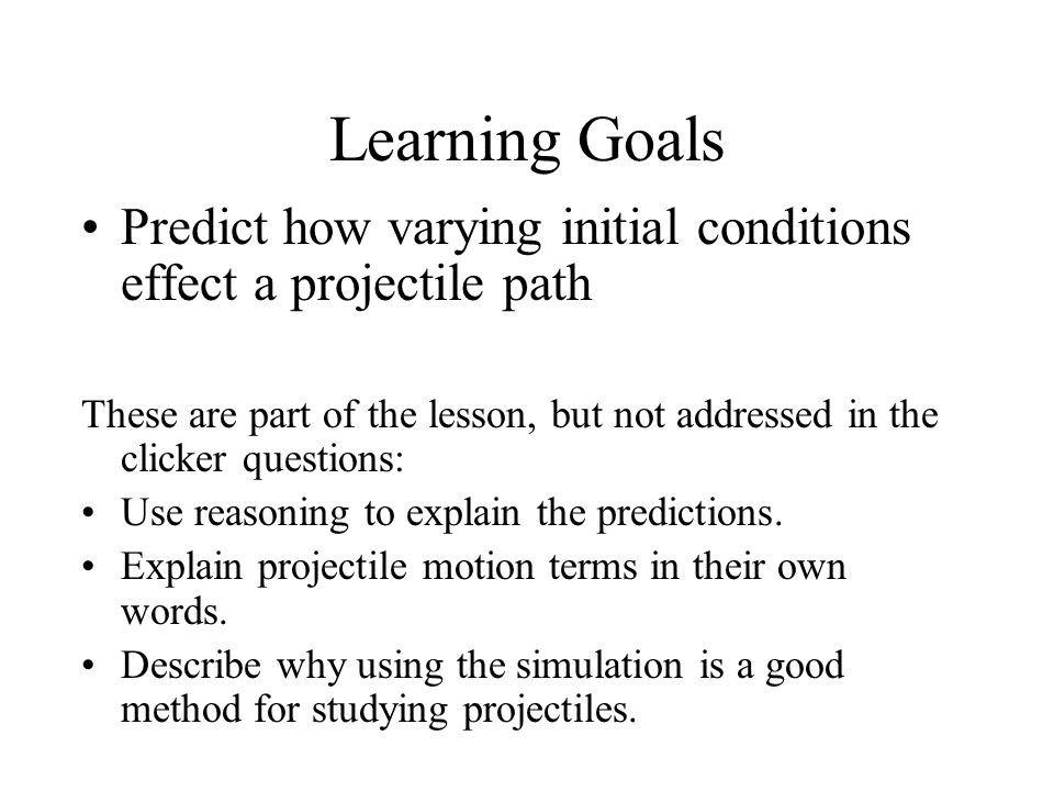 Learning Goals Predict how varying initial conditions effect a projectile path.