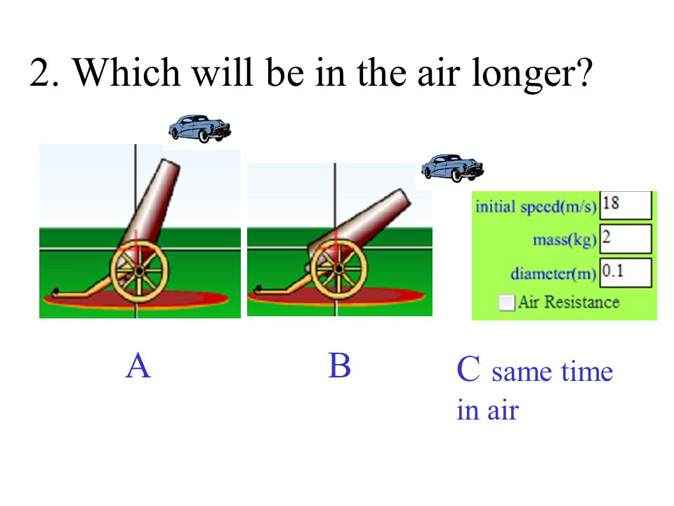 2. Which will be in the air longer
