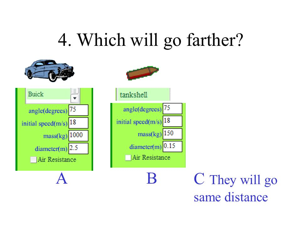 4. Which will go farther A B C They will go same distance C