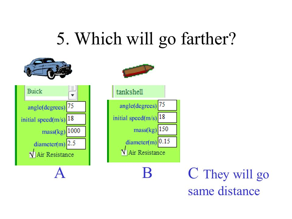 5. Which will go farther C They will go same distance A B  