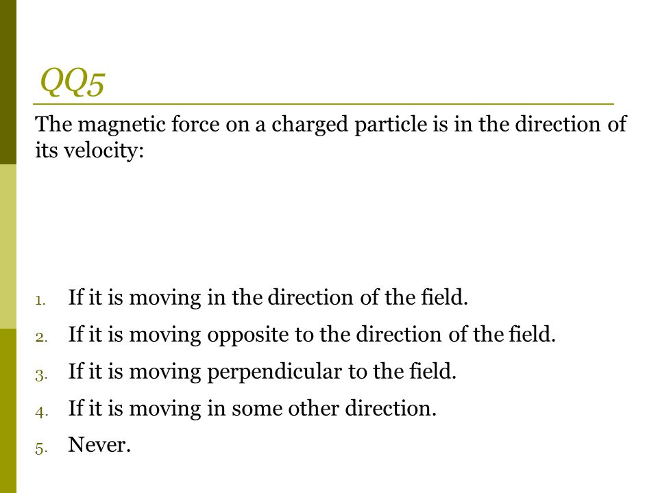 QQ5 The magnetic force on a charged particle is in the direction of its velocity: If it is moving in the direction of the field.