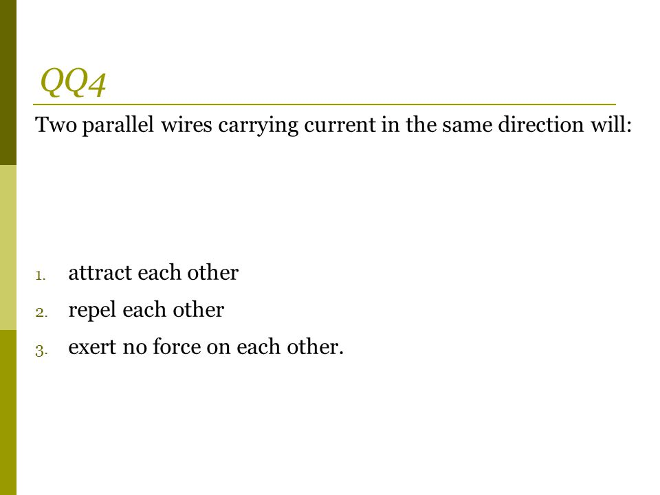 QQ4 Two parallel wires carrying current in the same direction will: