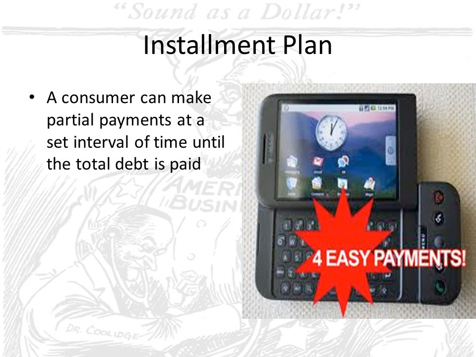 Installment Plan A consumer can make partial payments at a set interval of time until the total debt is paid.