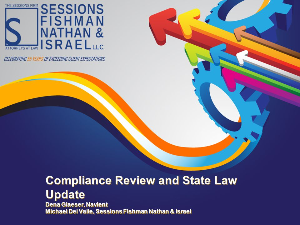 Compliance Review and State Law Update Dena Glaeser, Navient Michael Del Valle, Sessions Fishman Nathan & Israel