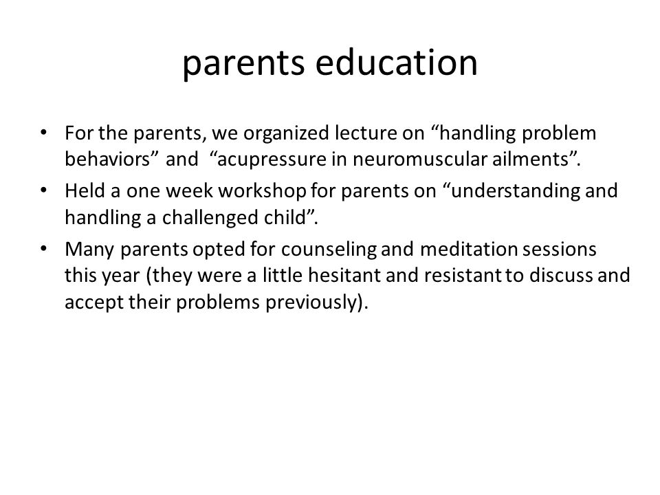 parents education For the parents, we organized lecture on handling problem behaviors and acupressure in neuromuscular ailments .