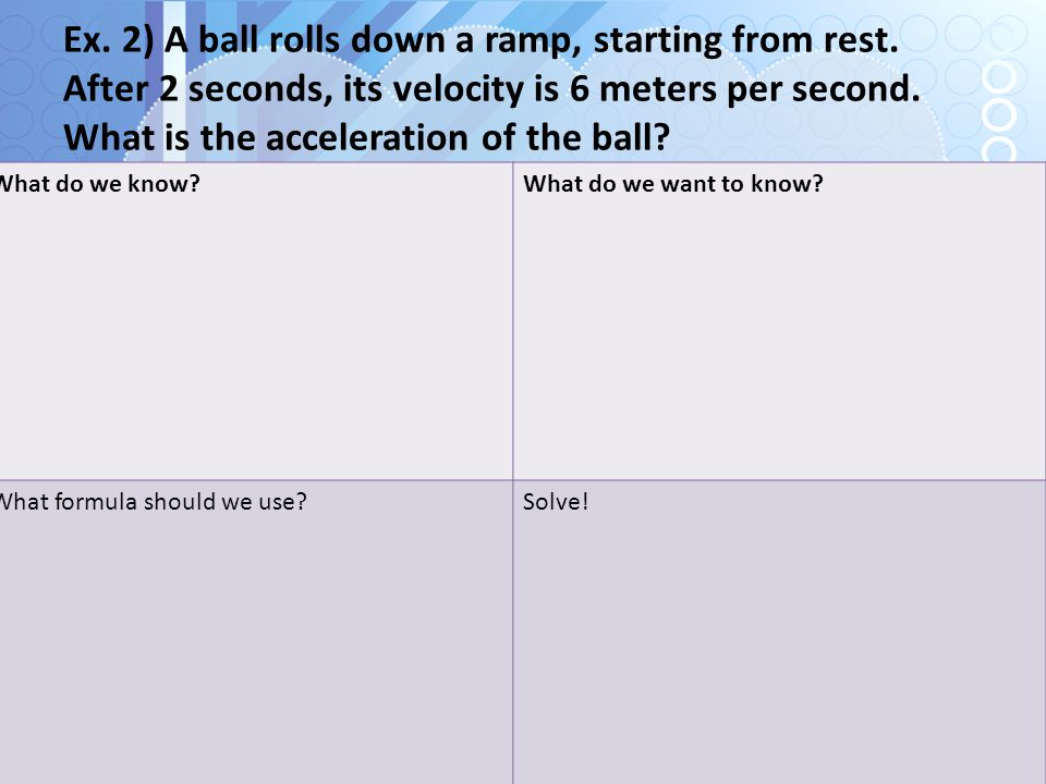 Ex. 2) A ball rolls down a ramp, starting from rest
