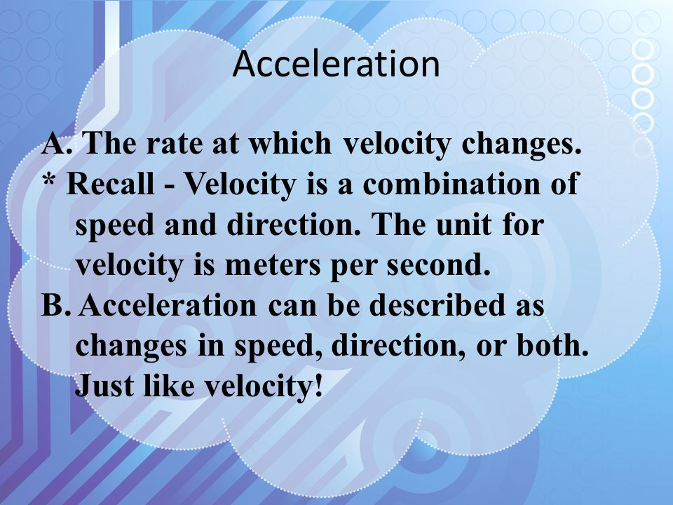 Acceleration A. The rate at which velocity changes.