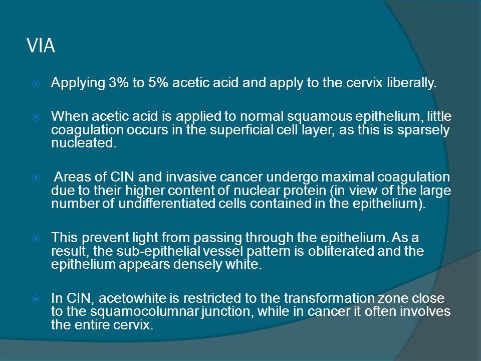 VIA Applying 3% to 5% acetic acid and apply to the cervix liberally.