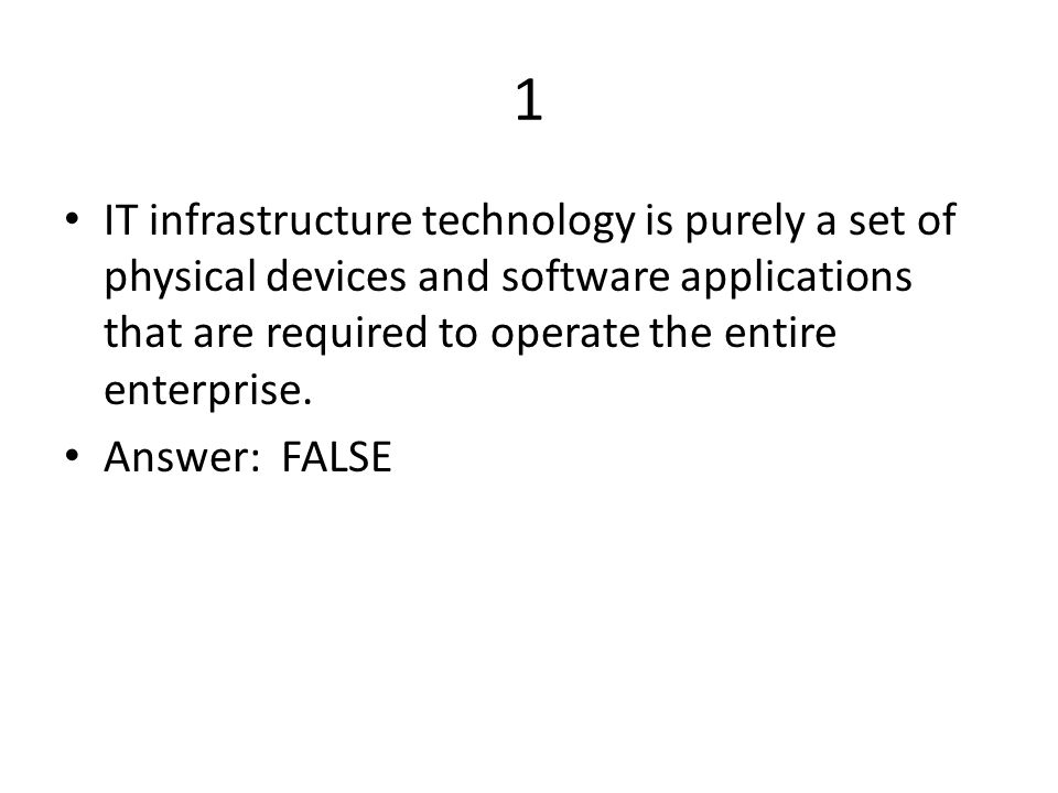 1 IT infrastructure technology is purely a set of physical devices and software applications that are required to operate the entire enterprise.