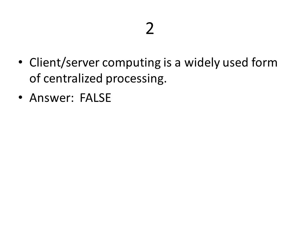 2 Client/server computing is a widely used form of centralized processing. Answer: FALSE