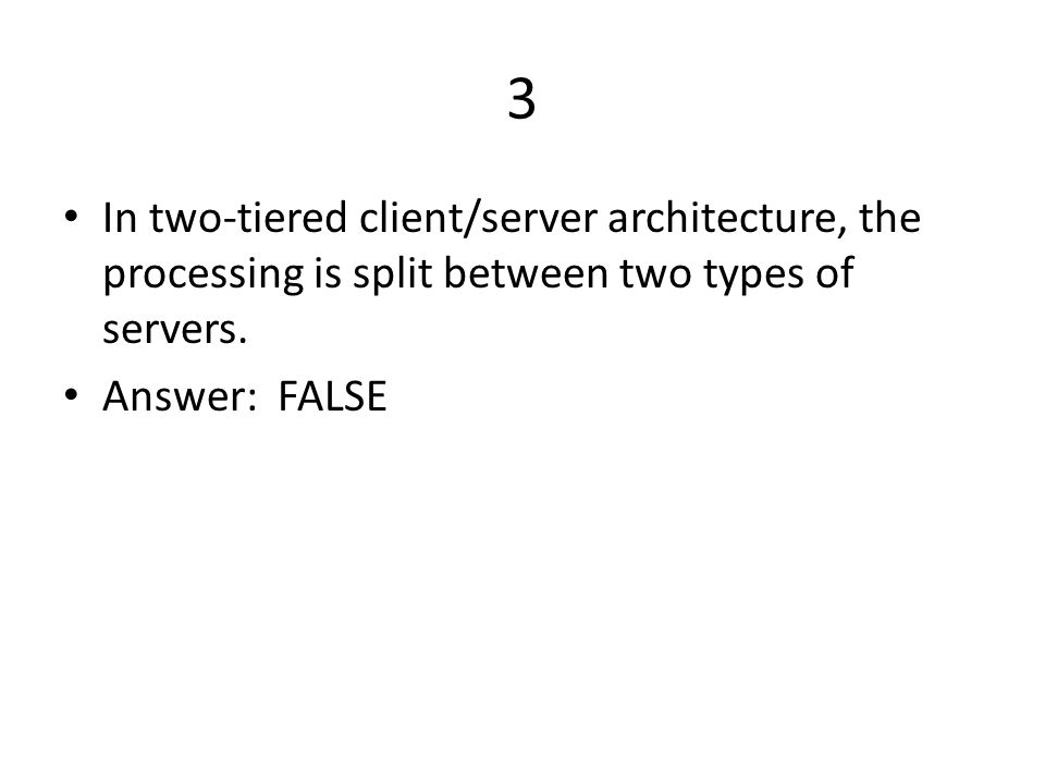 3 In two-tiered client/server architecture, the processing is split between two types of servers.