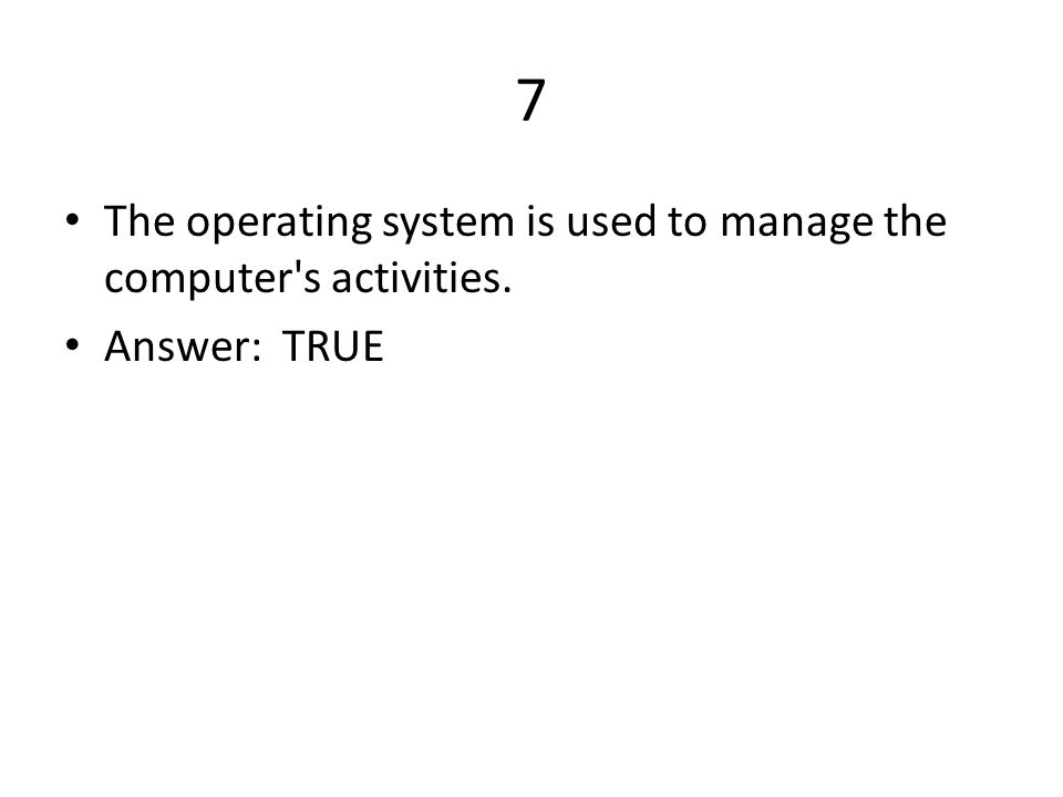 7 The operating system is used to manage the computer s activities.