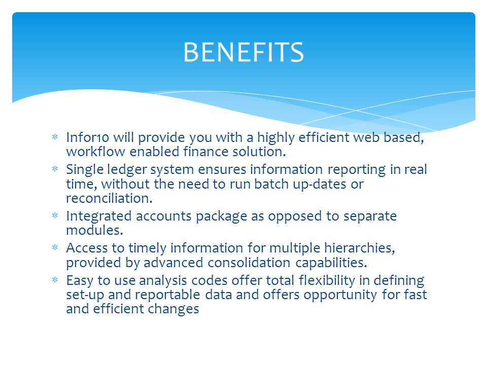 BENEFITS Infor10 will provide you with a highly efficient web based, workflow enabled finance solution.