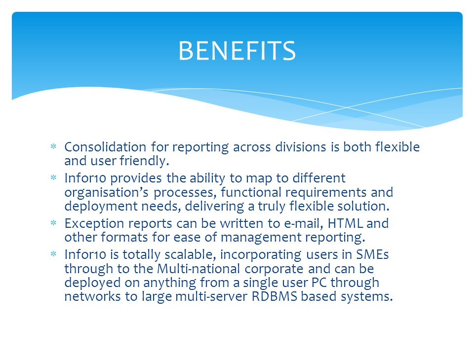 BENEFITS Consolidation for reporting across divisions is both flexible and user friendly.