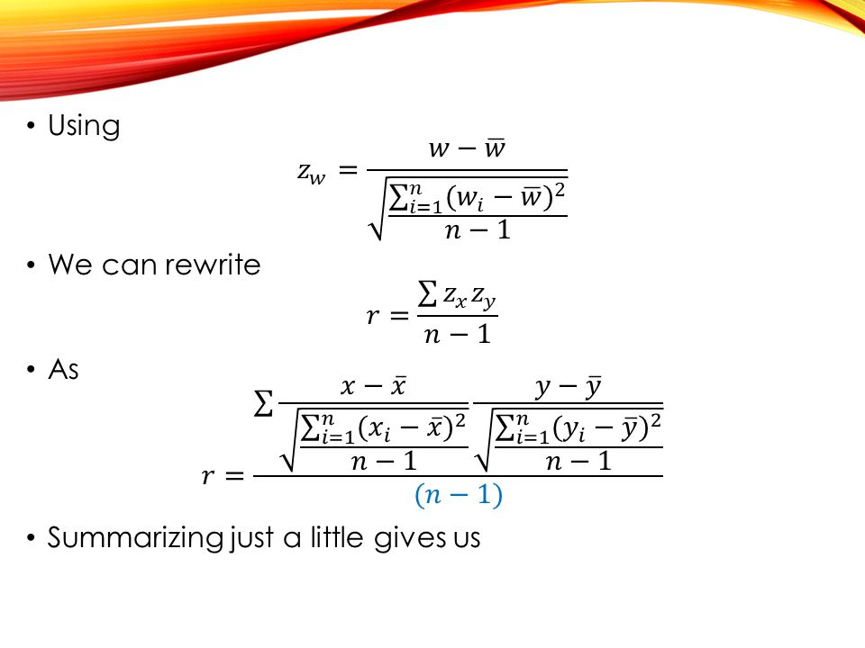 Using 𝑧 𝑤 = 𝑤− 𝑤 𝑖=1 𝑛 ( 𝑤 𝑖 − 𝑤 ) 2 𝑛−1. We can rewrite. 𝑟= 𝑧 𝑥 𝑧 𝑦 𝑛−1. As.