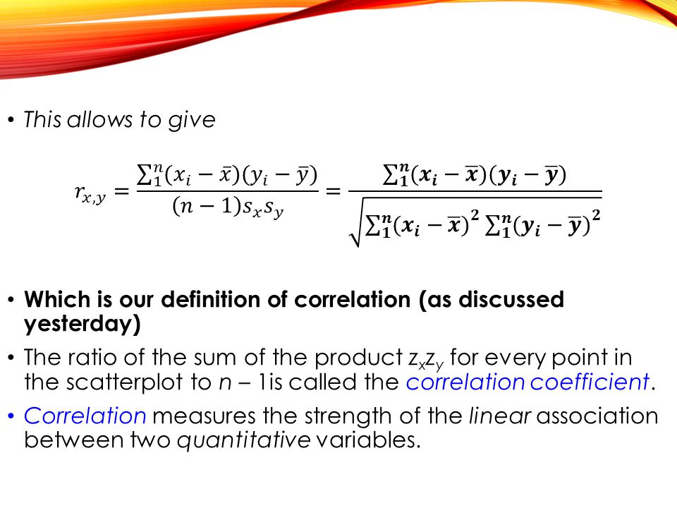 This allows to give 𝑟 𝑥,𝑦 = 1 𝑛 ( 𝑥 𝑖 − 𝑥 )( 𝑦 𝑖 − 𝑦 ) 𝑛−1 𝑠 𝑥 𝑠 𝑦 = 𝟏 𝒏 ( 𝒙 𝒊 − 𝒙 )( 𝒚 𝒊 − 𝒚 ) 𝟏 𝒏 ( 𝒙 𝒊 − 𝒙 ) 𝟐 𝟏 𝒏 ( 𝒚 𝒊 − 𝒚 ) 𝟐.