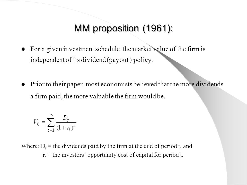 MM proposition (1961): For a given investment schedule, the market value of the firm is independent of its dividend (payout ) policy.