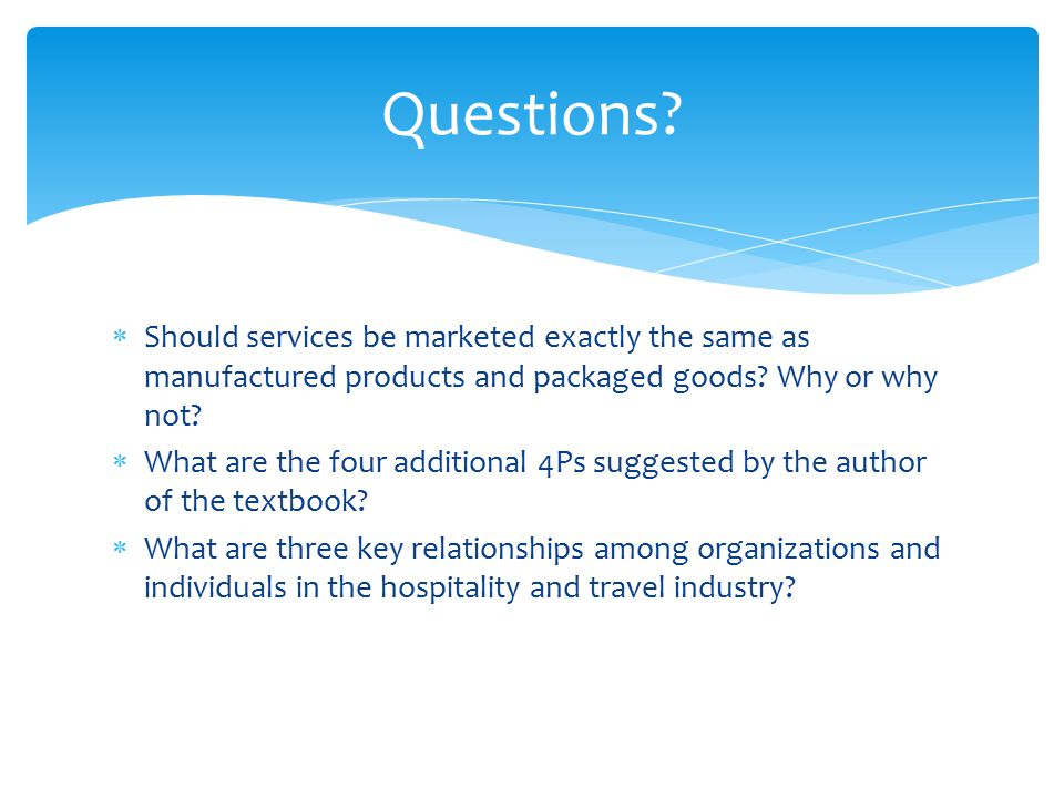 Questions Should services be marketed exactly the same as manufactured products and packaged goods Why or why not