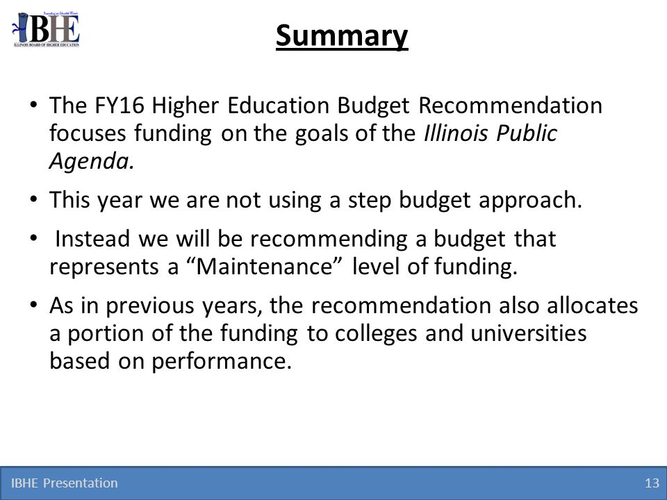Summary The FY16 Higher Education Budget Recommendation focuses funding on the goals of the Illinois Public Agenda.